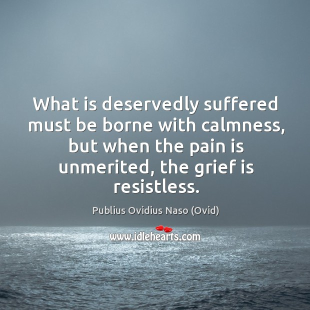 What is deservedly suffered must be borne with calmness, but when the pain is unmerited, the grief is resistless. Image