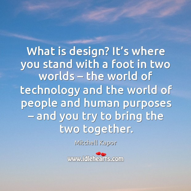 What is design? it's where you stand with a foot in two worlds Image
