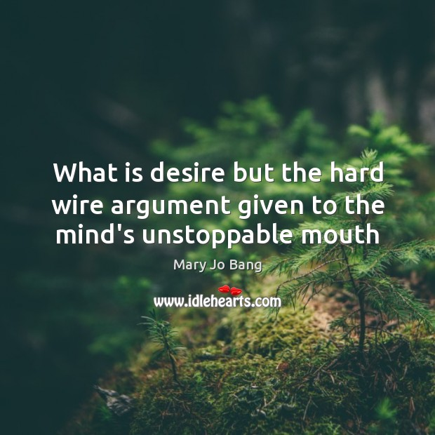 What is desire but the hard wire argument given to the mind's unstoppable mouth Unstoppable Quotes Image