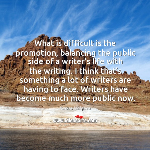 What is difficult is the promotion, balancing the public side of a writer's life with the writing. Image