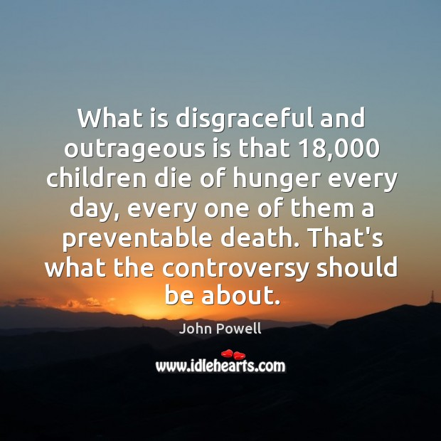 What is disgraceful and outrageous is that 18,000 children die of hunger every John Powell Picture Quote