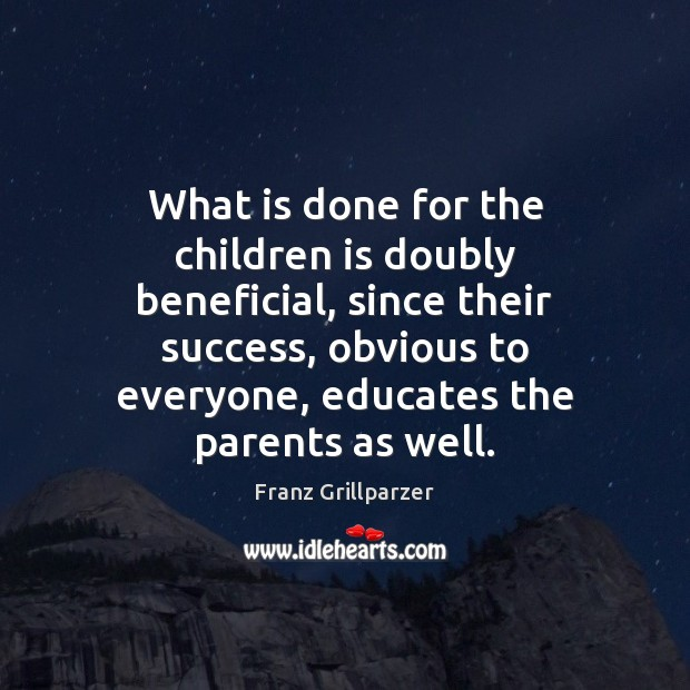 What is done for the children is doubly beneficial, since their success, Franz Grillparzer Picture Quote