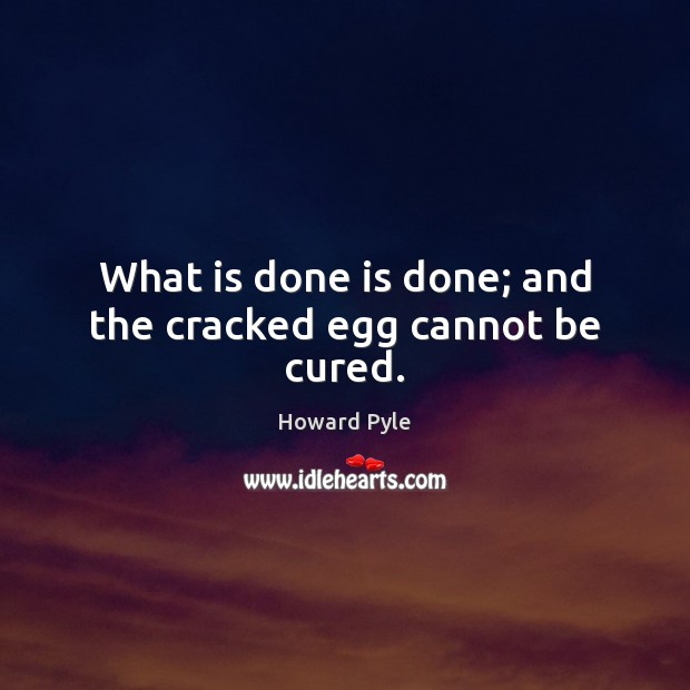 What is done is done; and the cracked egg cannot be cured. Image