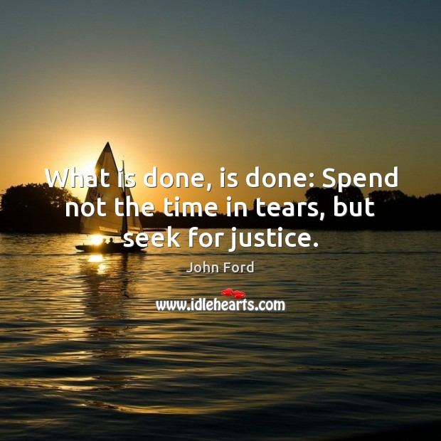 What is done, is done: Spend not the time in tears, but seek for justice. Image