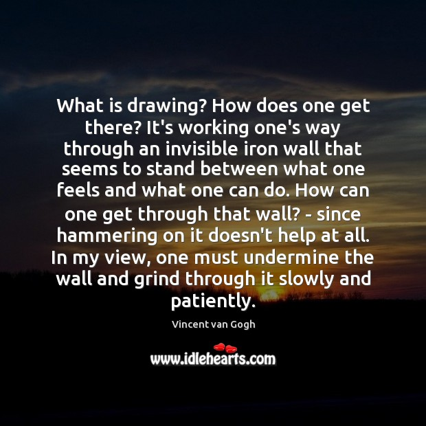 What is drawing? How does one get there? It's working one's way Vincent van Gogh Picture Quote