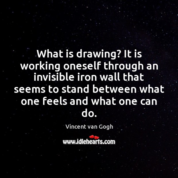 What is drawing? It is working oneself through an invisible iron wall Vincent van Gogh Picture Quote