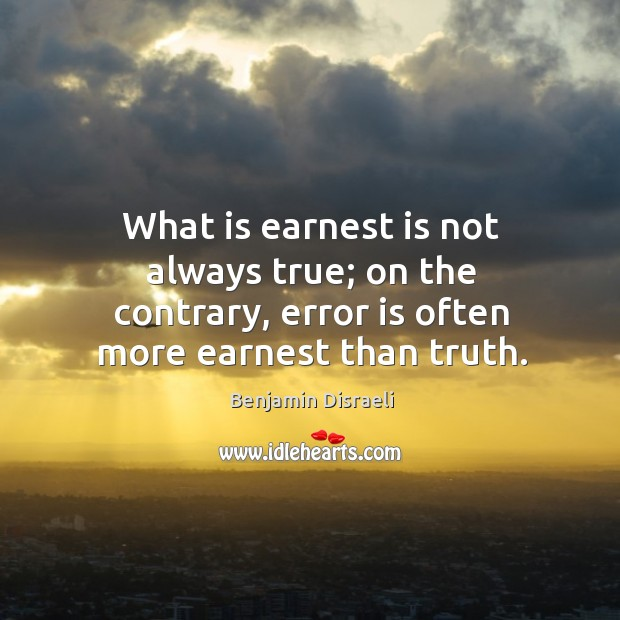 What is earnest is not always true; on the contrary, error is often more earnest than truth. Image