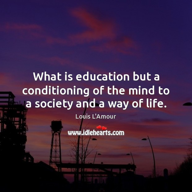 What is education but a conditioning of the mind to a society and a way of life. Image
