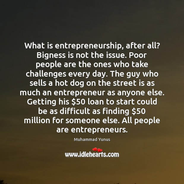 What is entrepreneurship, after all? Bigness is not the issue. Poor people Muhammad Yunus Picture Quote