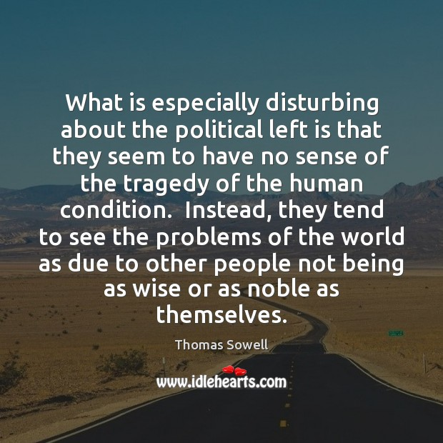 What is especially disturbing about the political left is that they seem Thomas Sowell Picture Quote
