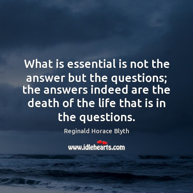 What is essential is not the answer but the questions; the answers Image