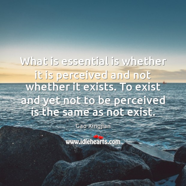 What is essential is whether it is perceived and not whether it Gao Xingjian Picture Quote