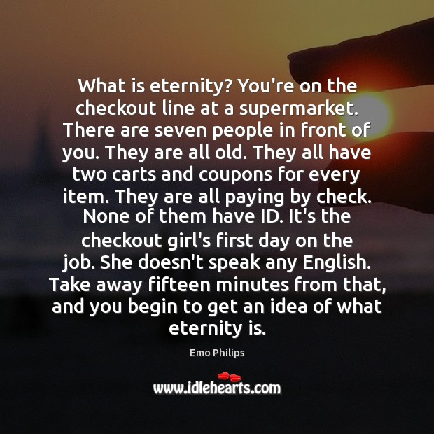 What is eternity? You're on the checkout line at a supermarket. There Emo Philips Picture Quote