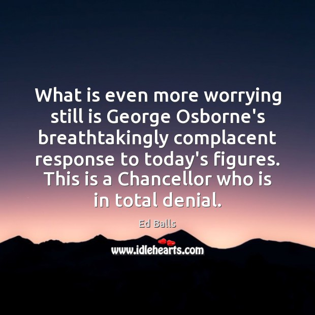 Image, What is even more worrying still is George Osborne's breathtakingly complacent response