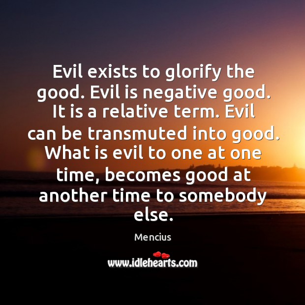 What is evil to one at one time, becomes good at another time to somebody else. Image