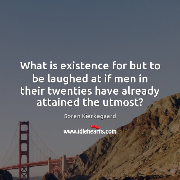 What is existence for but to be laughed at if men in Soren Kierkegaard Picture Quote