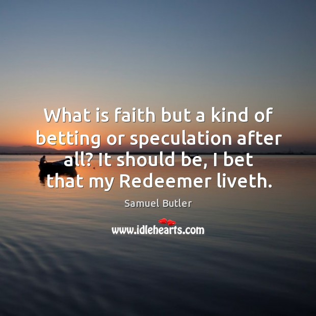 What is faith but a kind of betting or speculation after all? it should be, I bet that my redeemer liveth. Image