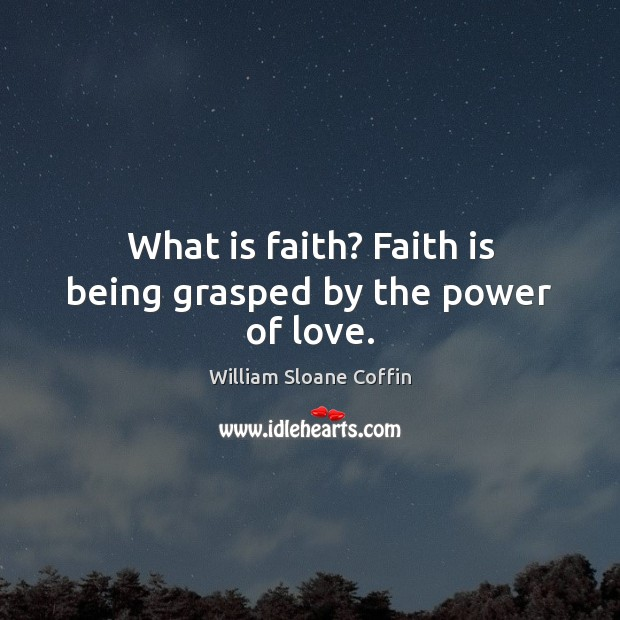 What is faith? Faith is being grasped by the power of love. William Sloane Coffin Picture Quote