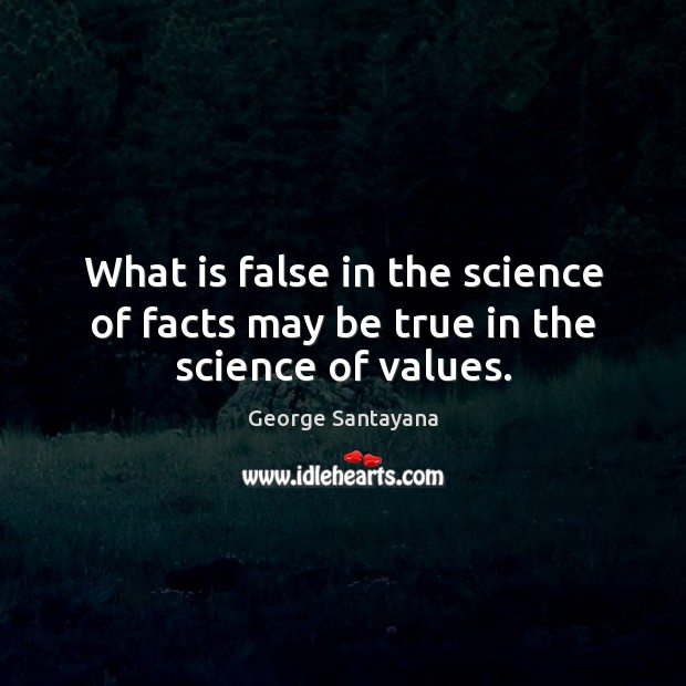 What is false in the science of facts may be true in the science of values. George Santayana Picture Quote
