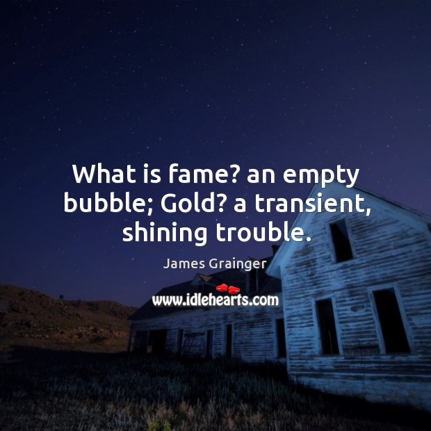 What is fame? an empty bubble; gold? a transient, shining trouble. Image