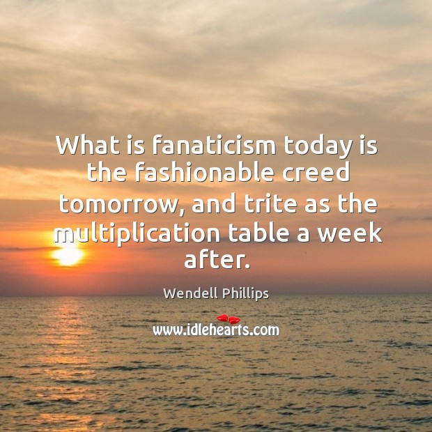 What is fanaticism today is the fashionable creed tomorrow, and trite as the multiplication table a week after. Image