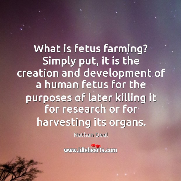 What is fetus farming? simply put, it is the creation and development of Nathan Deal Picture Quote