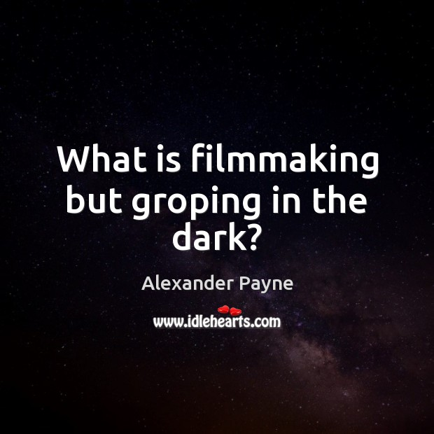 Image, What is filmmaking but groping in the dark?