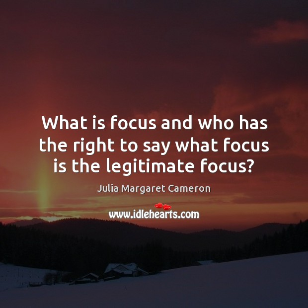 What is focus and who has the right to say what focus is the legitimate focus? Image
