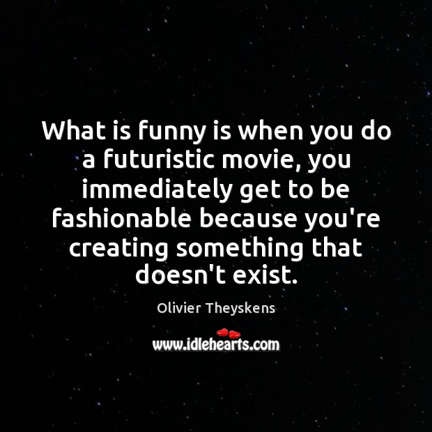 What is funny is when you do a futuristic movie, you immediately Image