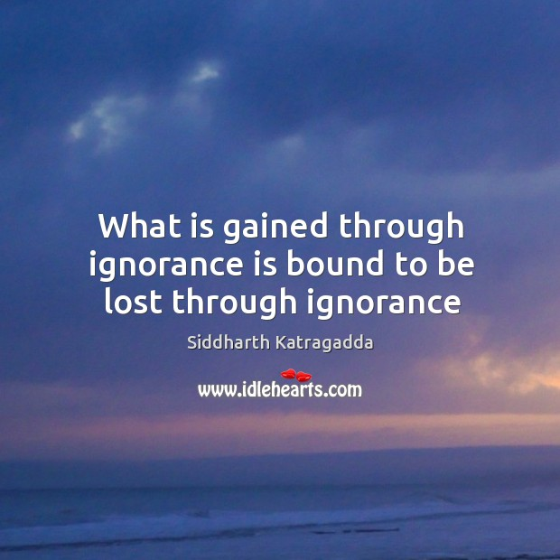 Image, What is gained through ignorance is bound to be lost through ignorance