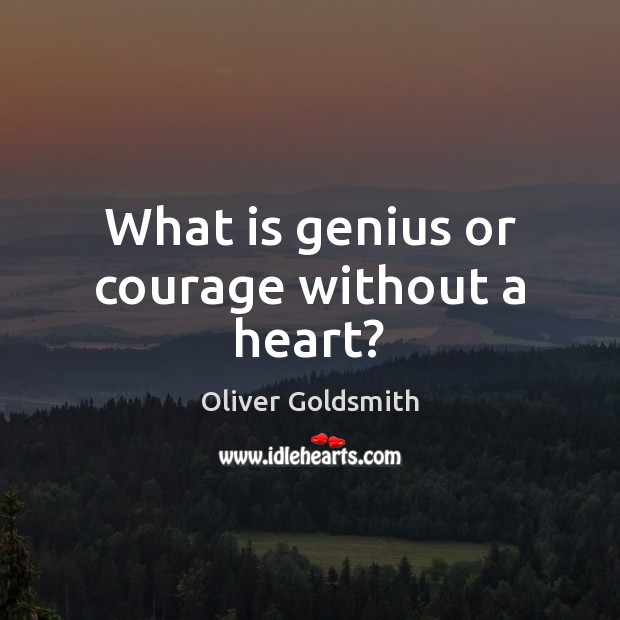 What is genius or courage without a heart? Image