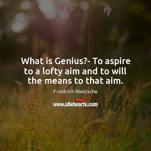 What is Genius?- To aspire to a lofty aim and to will the means to that aim. Image