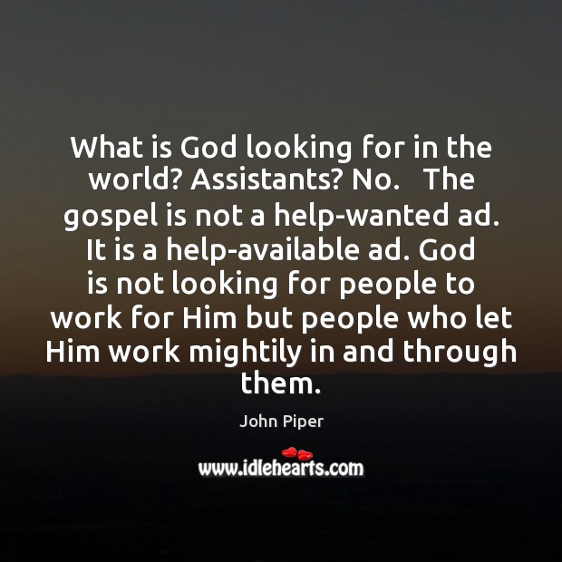 What is God looking for in the world? Assistants? No.   The gospel John Piper Picture Quote