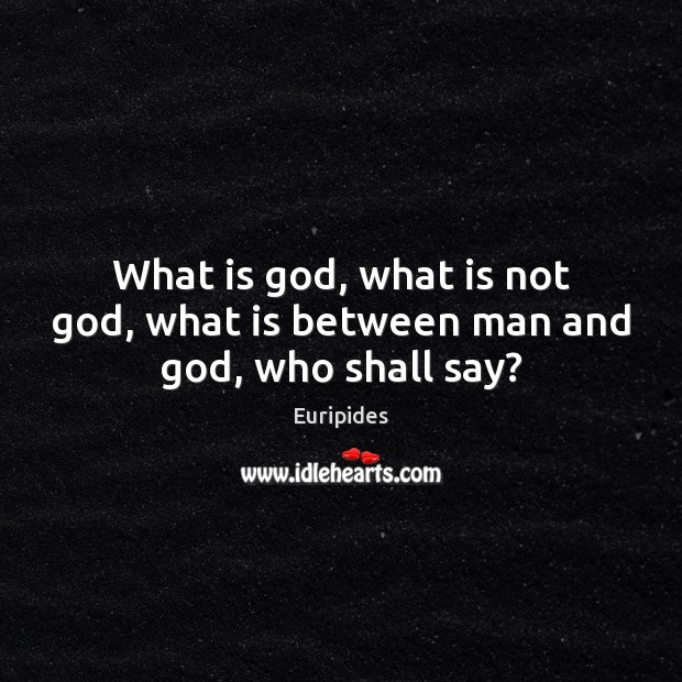 What is God, what is not God, what is between man and God, who shall say? Image
