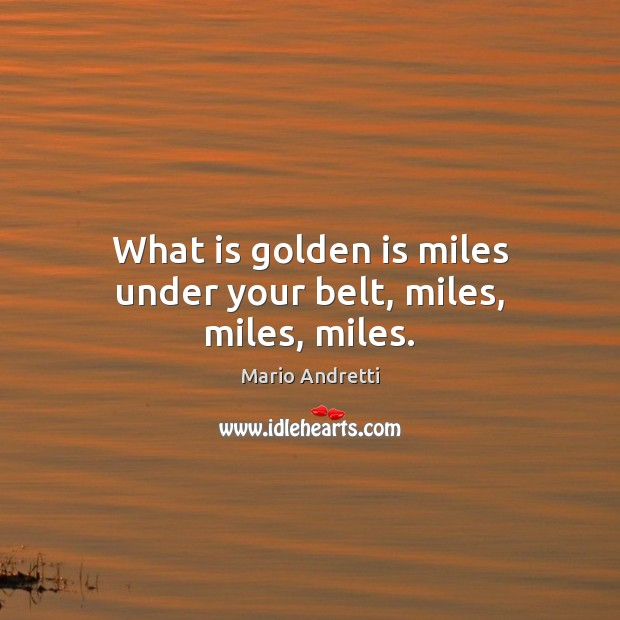 What is golden is miles under your belt, miles, miles, miles. Mario Andretti Picture Quote
