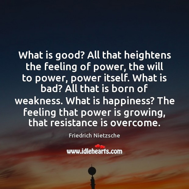 Image, What is good? All that heightens the feeling of power, the will