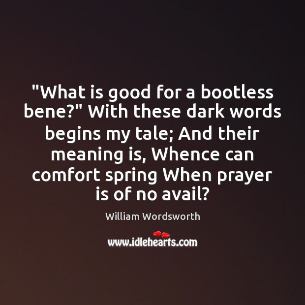 """What is good for a bootless bene?"" With these dark words begins William Wordsworth Picture Quote"
