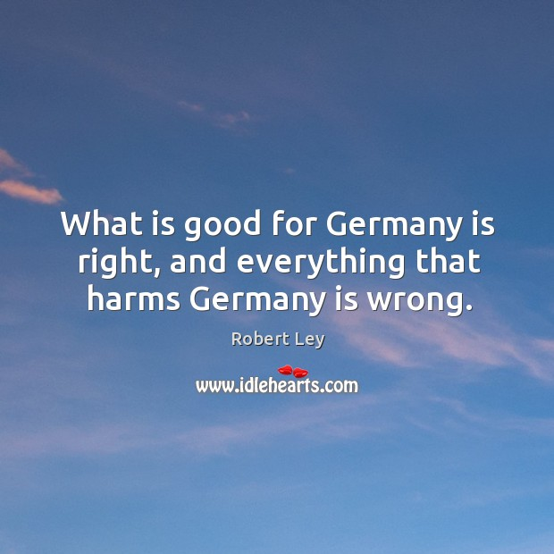 What is good for germany is right, and everything that harms germany is wrong. Image