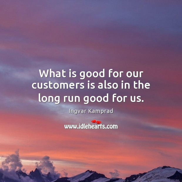 What is good for our customers is also in the long run good for us. Ingvar Kamprad Picture Quote