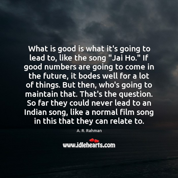 What is good is what it's going to lead to, like the A. R. Rahman Picture Quote
