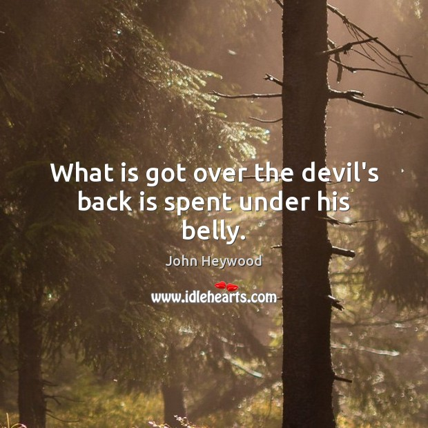 What is got over the devil's back is spent under his belly. John Heywood Picture Quote