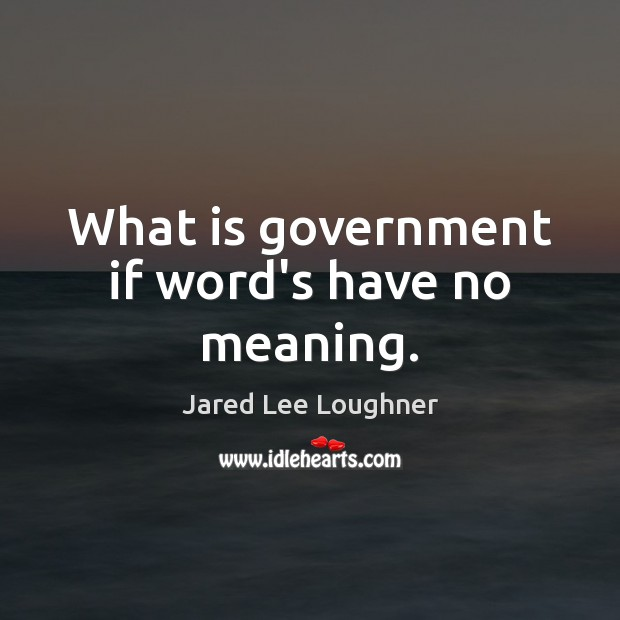 What is government if word's have no meaning. Image