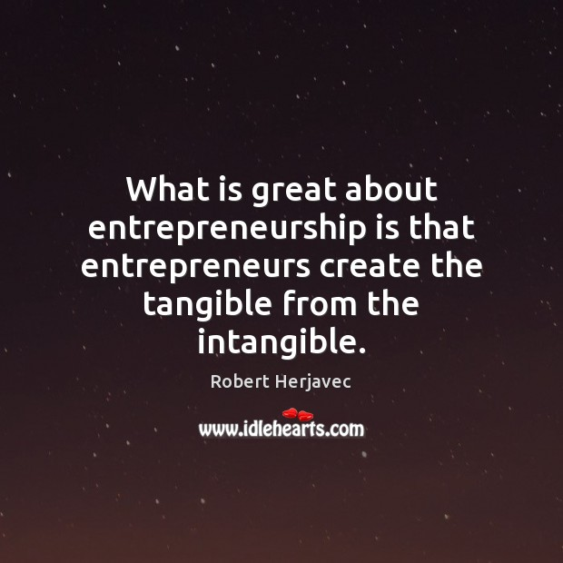 What is great about entrepreneurship is that entrepreneurs create the tangible from Entrepreneurship Quotes Image