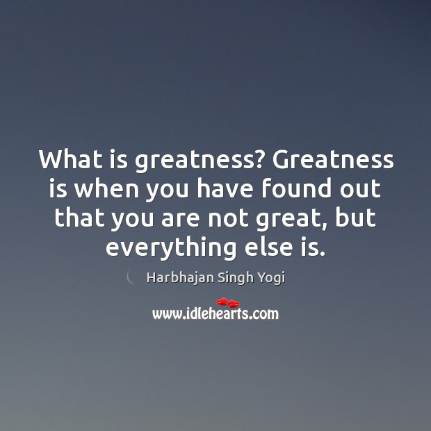 What is greatness? Greatness is when you have found out that you Image
