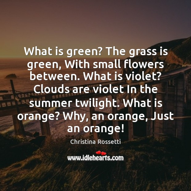 What is green? The grass is green, With small flowers between. What Christina Rossetti Picture Quote