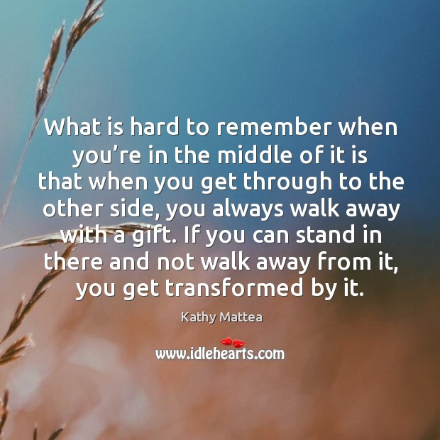 What is hard to remember when you're in the middle of it is that when you get through to the other side Kathy Mattea Picture Quote