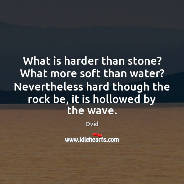 What is harder than stone? What more soft than water? Nevertheless hard Ovid Picture Quote