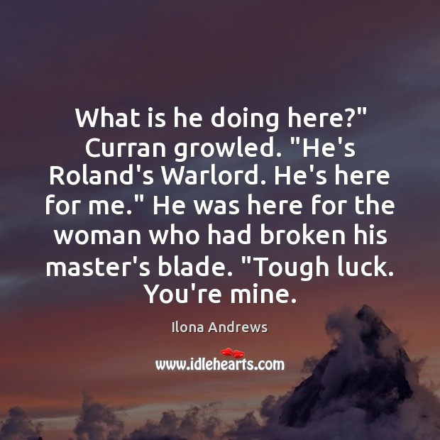 """Image, What is he doing here?"""" Curran growled. """"He's Roland's Warlord. He's here"""