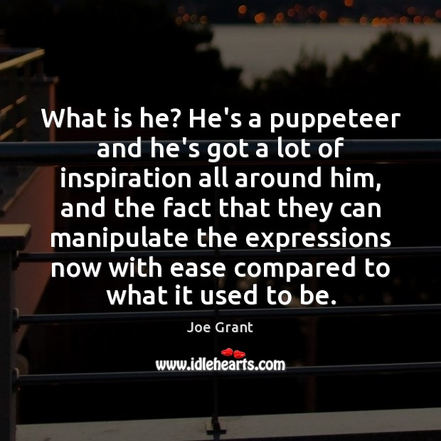 What is he? He's a puppeteer and he's got a lot of Joe Grant Picture Quote