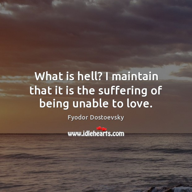 What is hell? I maintain that it is the suffering of being unable to love. Image